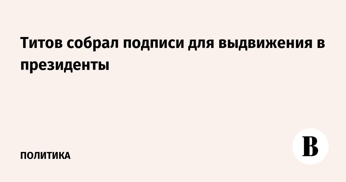 Титов собрал подписи для выдвижения в президенты