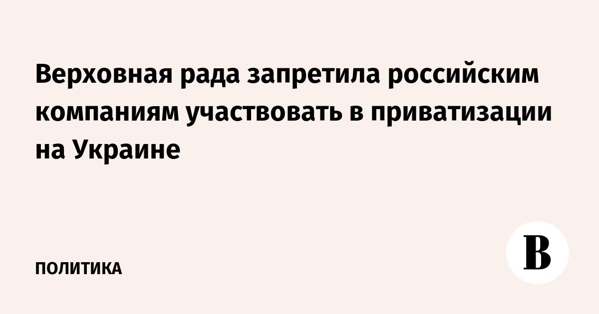 Верховная рада запретила российским компаниям участвовать в приватизации на Украине