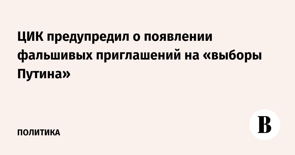 ЦИК предупредил о появлении фальшивых приглашений на «выборы Путина»