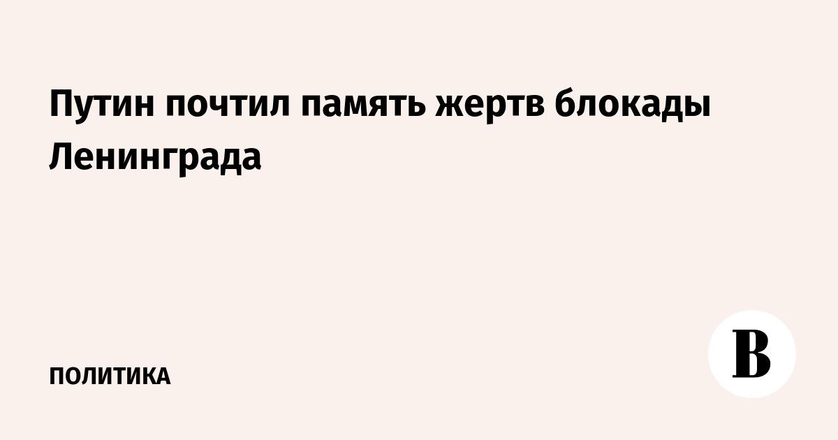 Путин почтил память жертв блокады Ленинграда