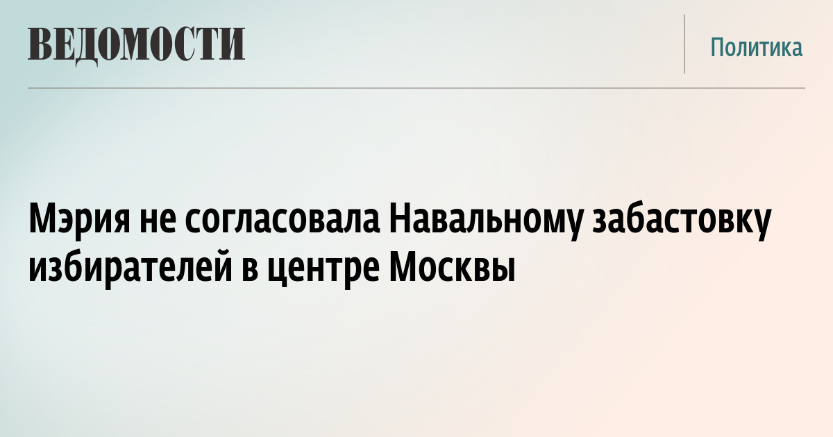 Мэрия не согласовала Навальному забастовку избирателей в центре Москвы
