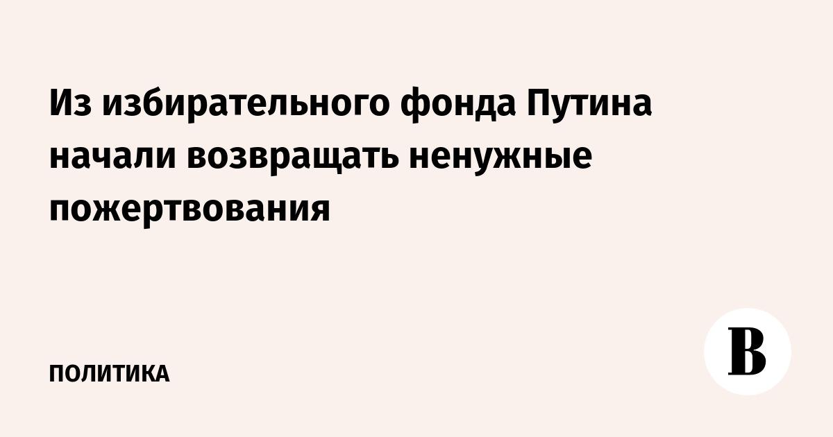 Из избирательного фонда Путина начали возвращать ненужные пожертвования