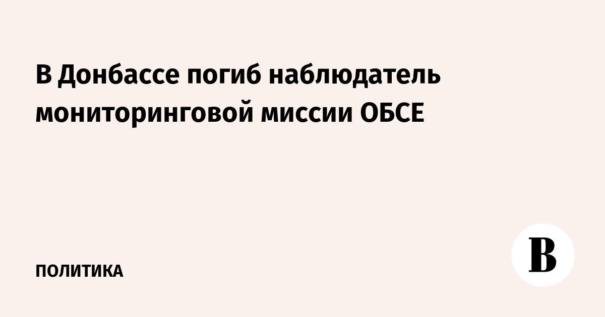 В Донбассе погиб наблюдатель мониторинговой миссии ОБСЕ