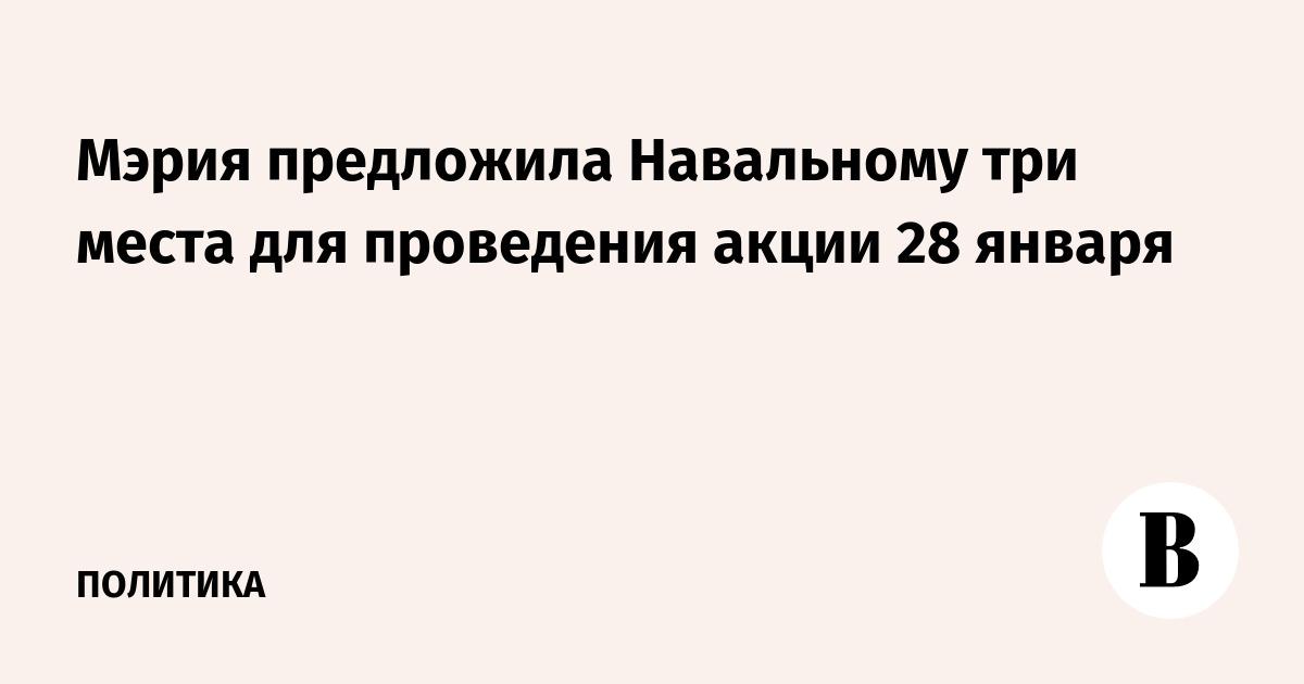 Мэрия предложила Навальному три места для проведения акции 28 января
