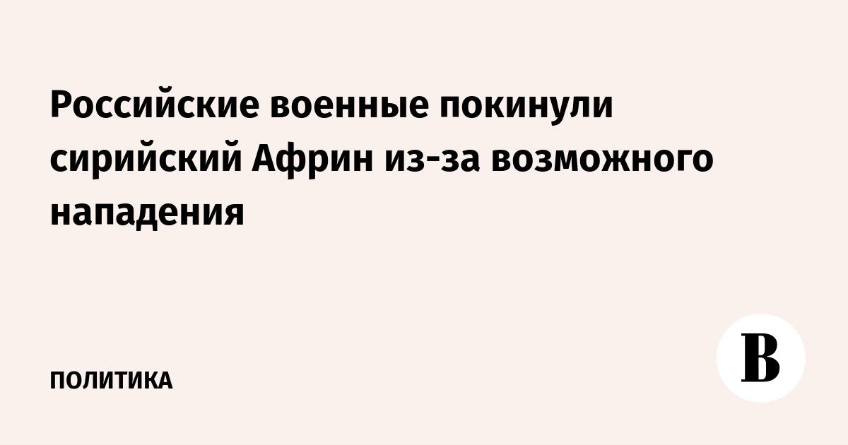 Российские военные покинули сирийский Африн из-за возможного нападения