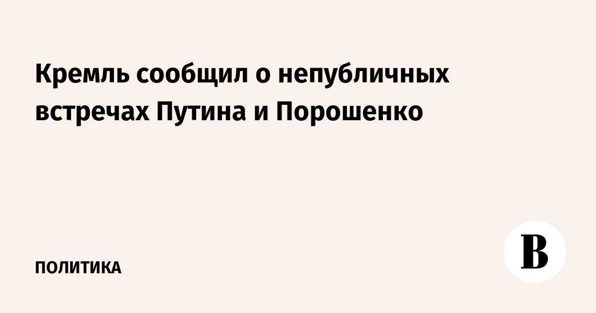 Кремль сообщил о непубличных встречах Путина и Порошенко