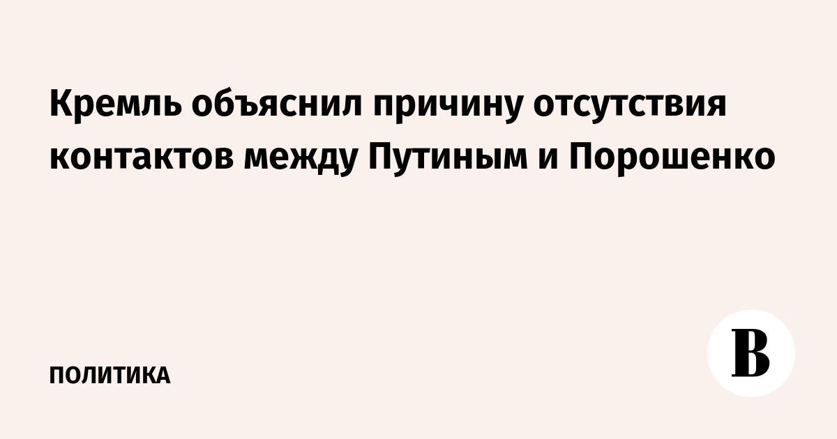 Кремль объяснил причину отсутствия контактов между Путиным и Порошенко
