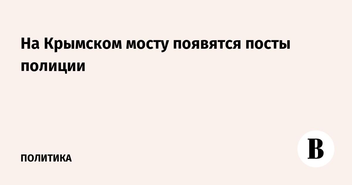 На Крымском мосту появятся посты полиции