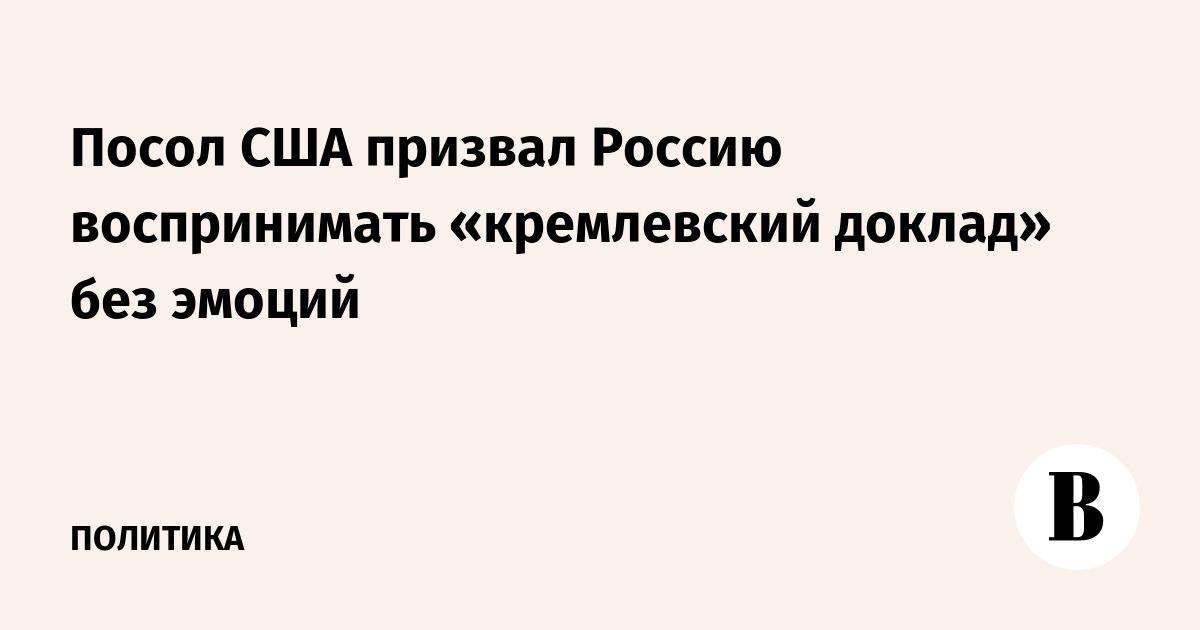 Посол США призвал Россию воспринимать «кремлевский доклад» без эмоций