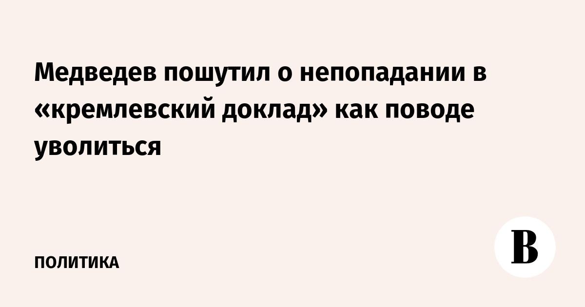 Медведев пошутил о непопадании в «кремлевский доклад» как поводе уволиться