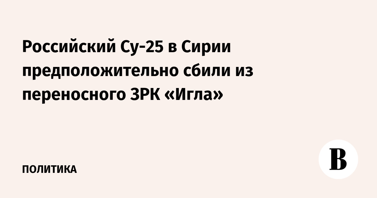 Российский Су-25 в Сирии предположительно сбили из переносного ЗРК «Игла»