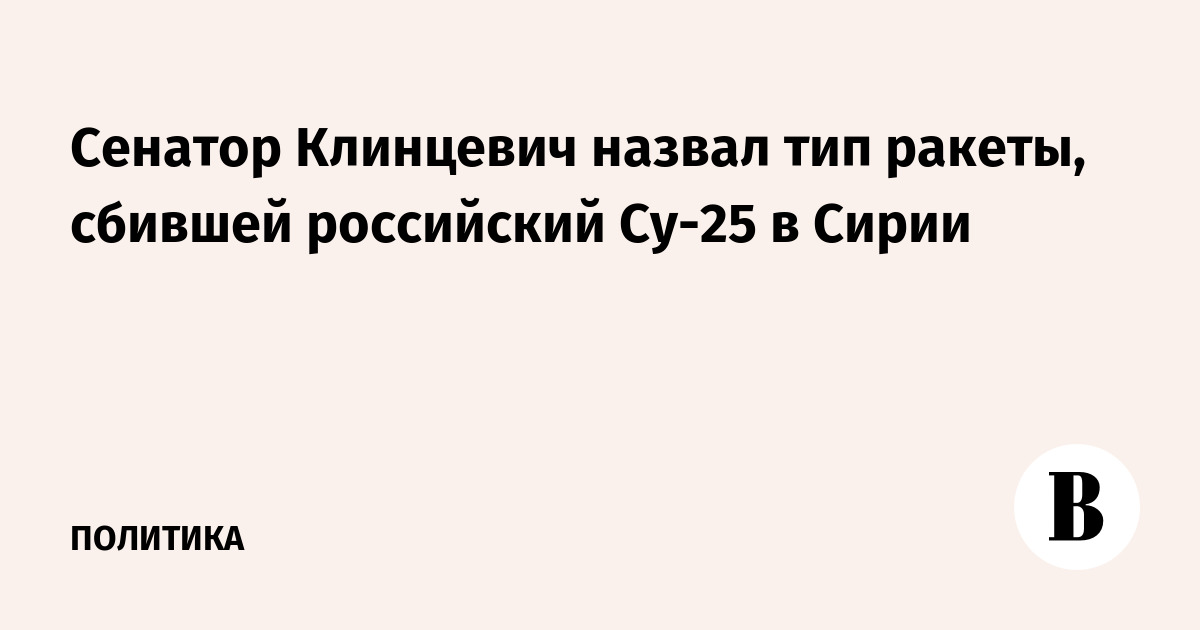 Сенатор Клинцевич назвал тип ракеты, сбившей российский Су-25 в Сирии