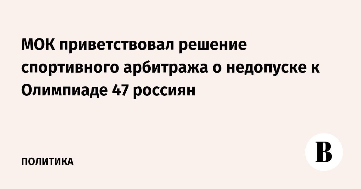 МОК приветствовал решение спортивного арбитража о недопуске к Олимпиаде 47 россиян