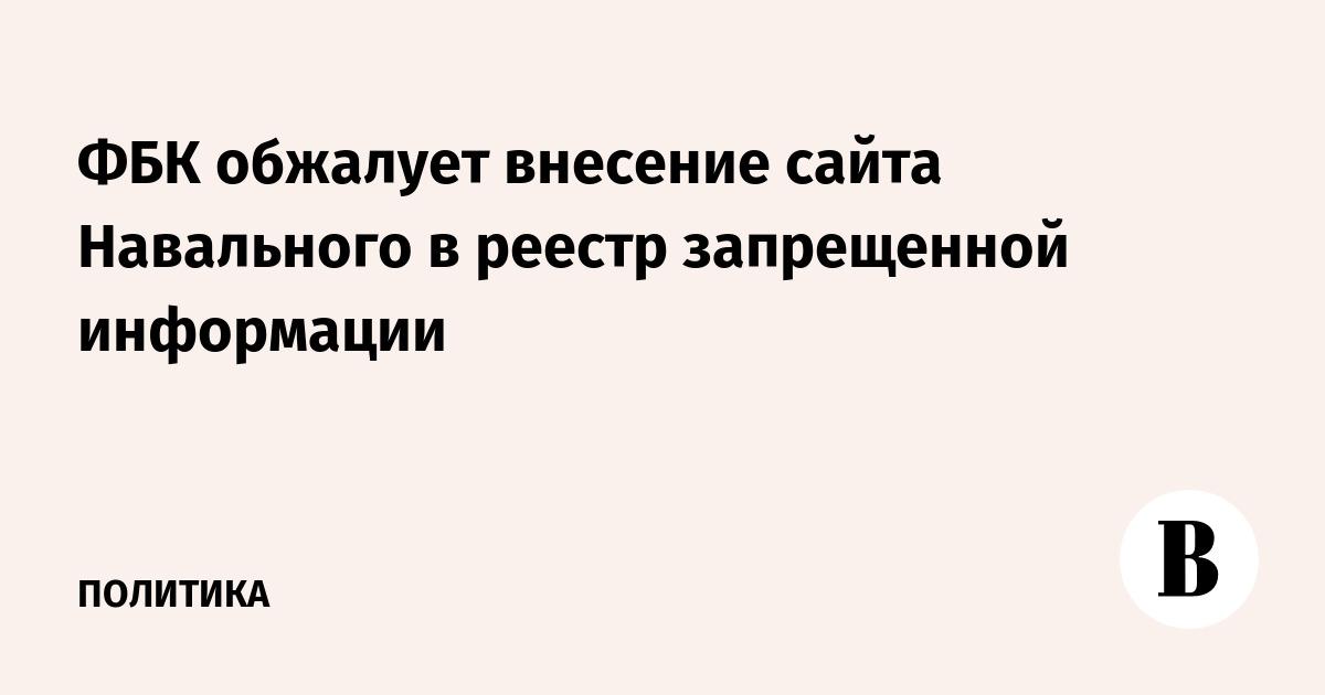 ФБК обжалует внесение сайта Навального в реестр запрещенной информации