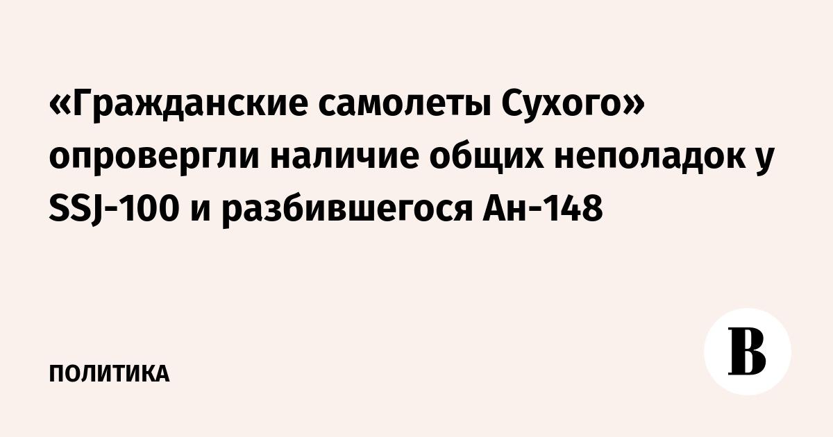 «Гражданские самолеты Сухого» опровергли наличие общих неполадок у SSJ-100 и разбившегося Ан-148