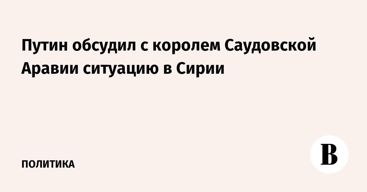 Путин обсудил с королем Саудовской Аравии ситуацию в Сирии