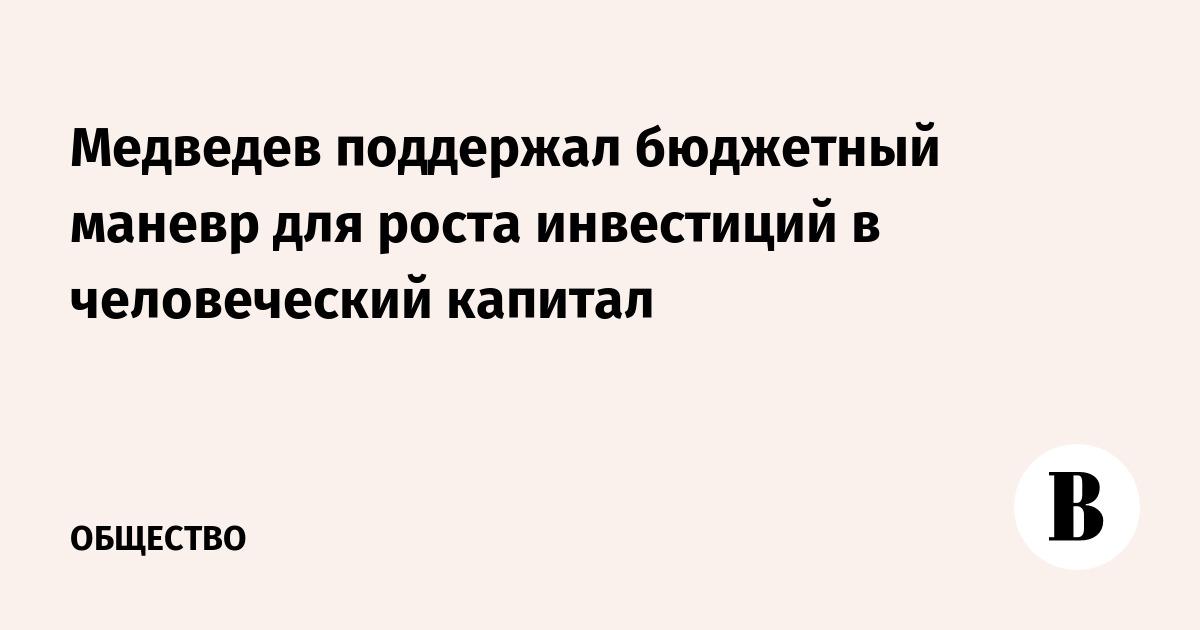 Медведев поддержал бюджетный маневр для роста инвестиций в человеческий капитал