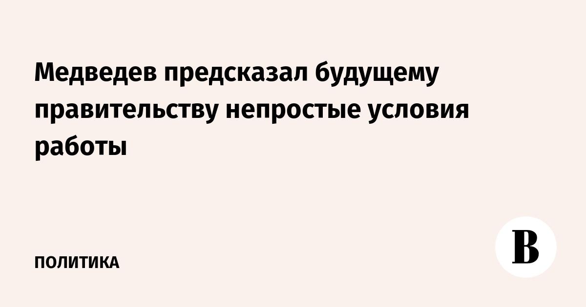 Медведев предсказал будущему правительству непростые условия работы