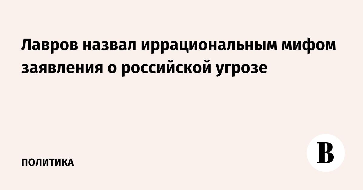 Лавров назвал иррациональным мифом заявления о российской угрозе
