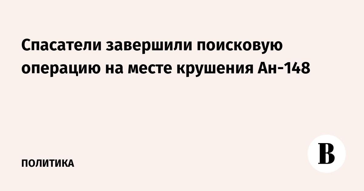 Спасатели завершили поисковую операцию на месте крушения Ан-148