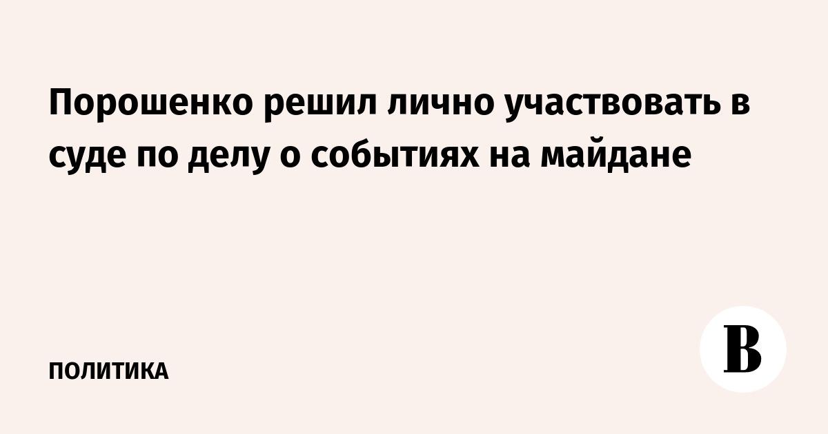 Порошенко решил лично участвовать в суде по делу о событиях на майдане