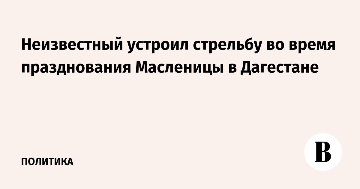 Неизвестный устроил стрельбу во время празднования Масленицы в Дагестане