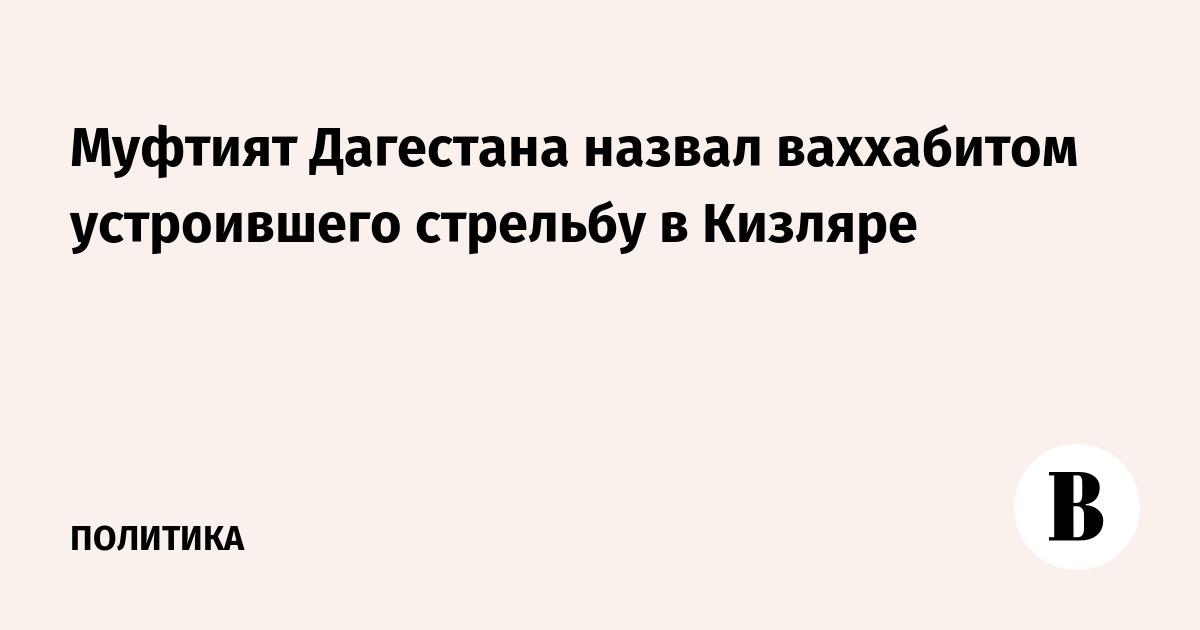 Муфтият Дагестана назвал ваххабитом устроившего стрельбу в Кизляре