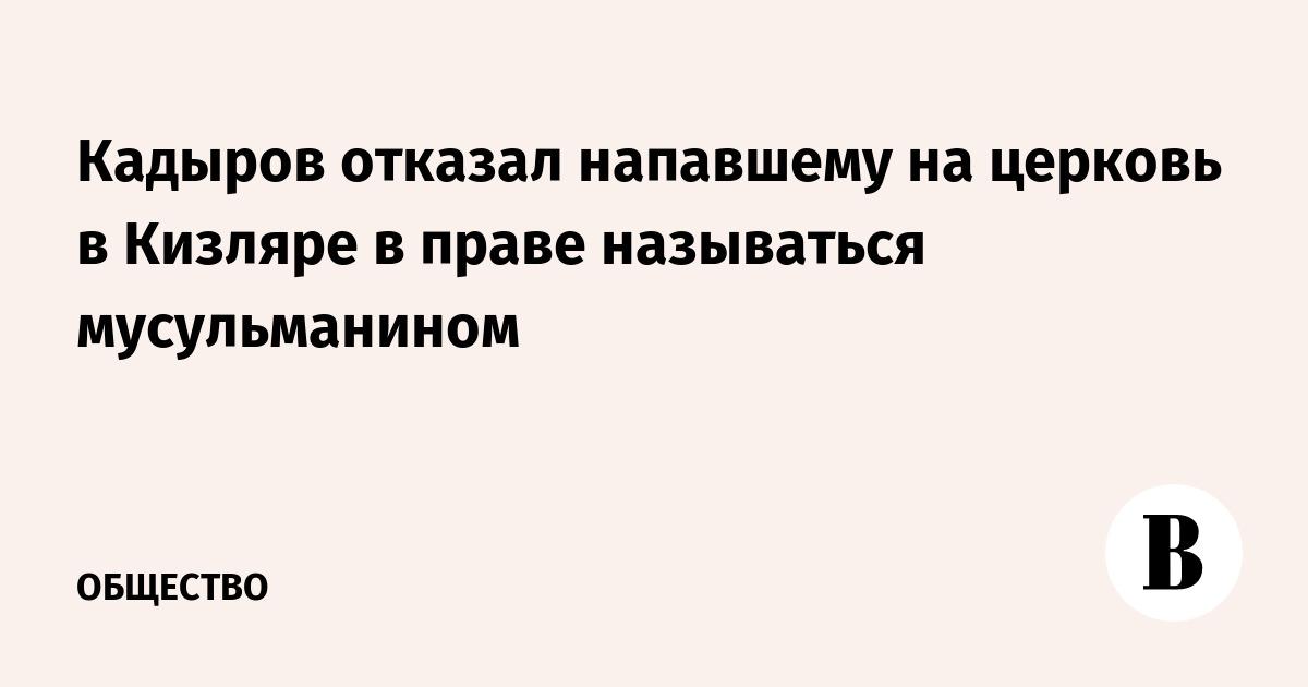 Кадыров отказал напавшему на церковь в Кизляре в праве называться мусульманином
