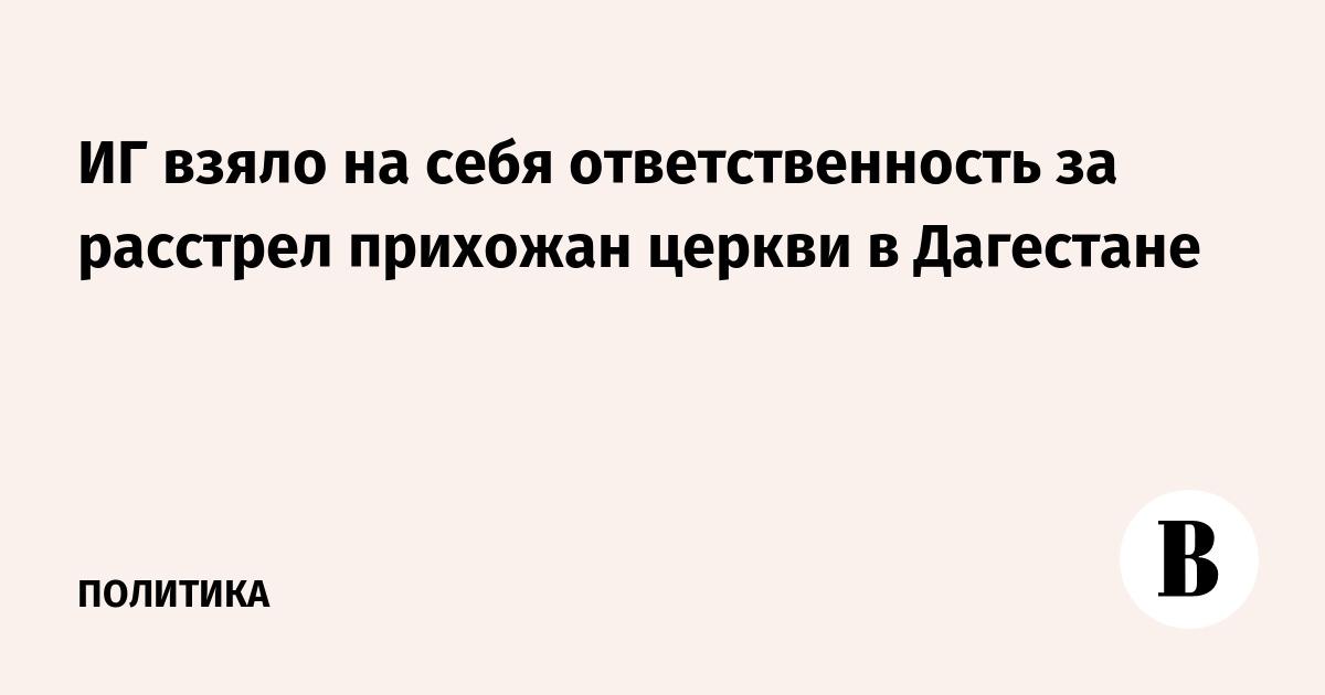 ИГ взяло на себя ответственность за расстрел православной церкви в Дагестане