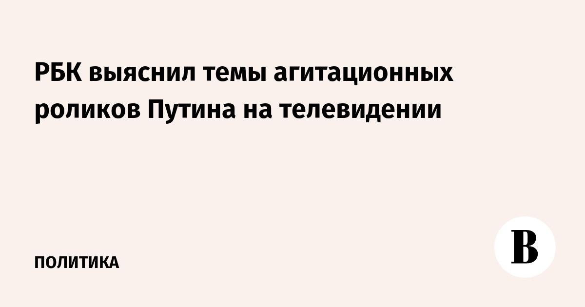 РБК выяснил темы агитационных роликов Путина на телевидении