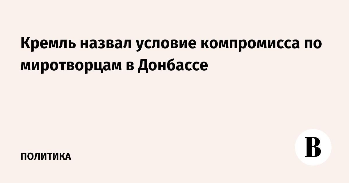 Кремль назвал условие компромисса по миротворцам в Донбассе