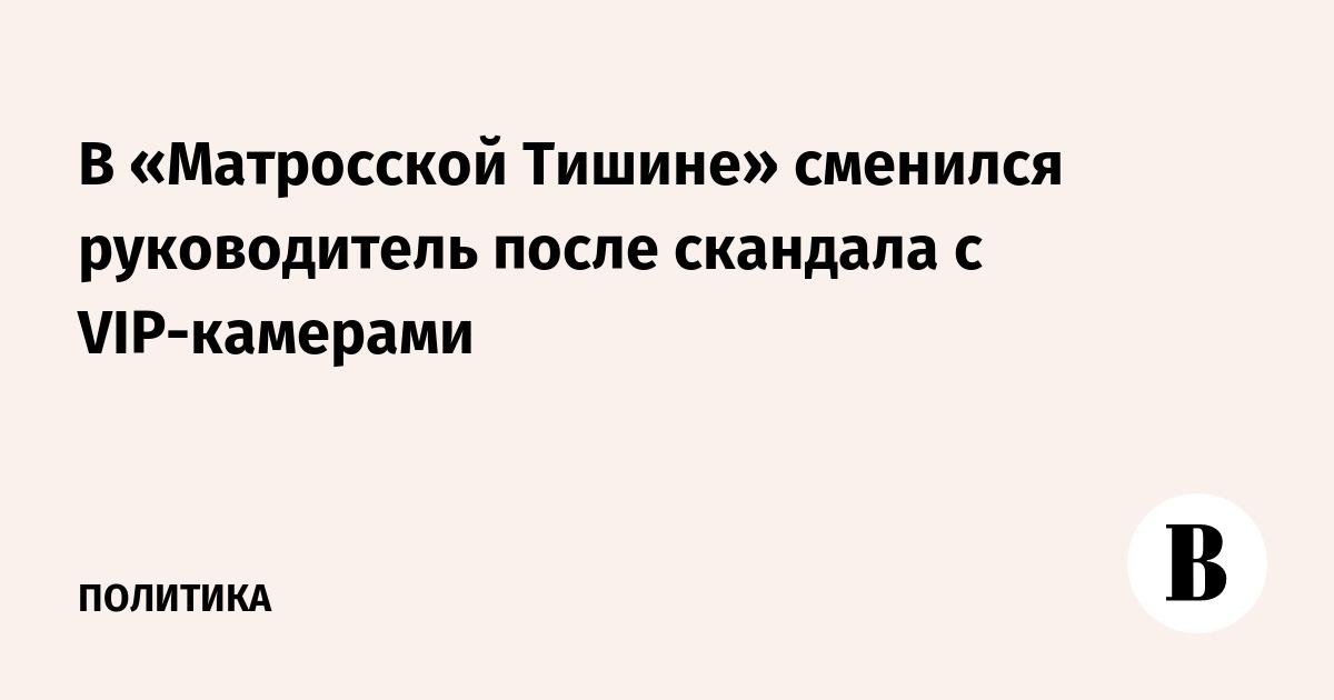 В «Матросской Тишине» сменился руководитель после скандала с VIP-камерами