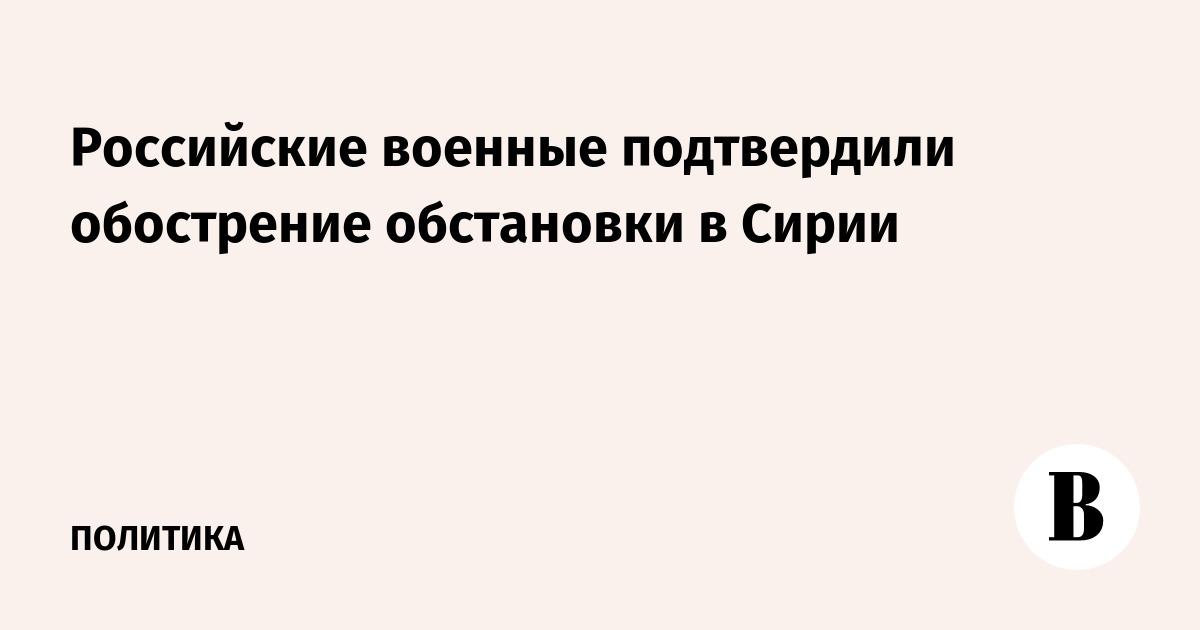 Российские военные подтвердили обострение обстановки в Сирии