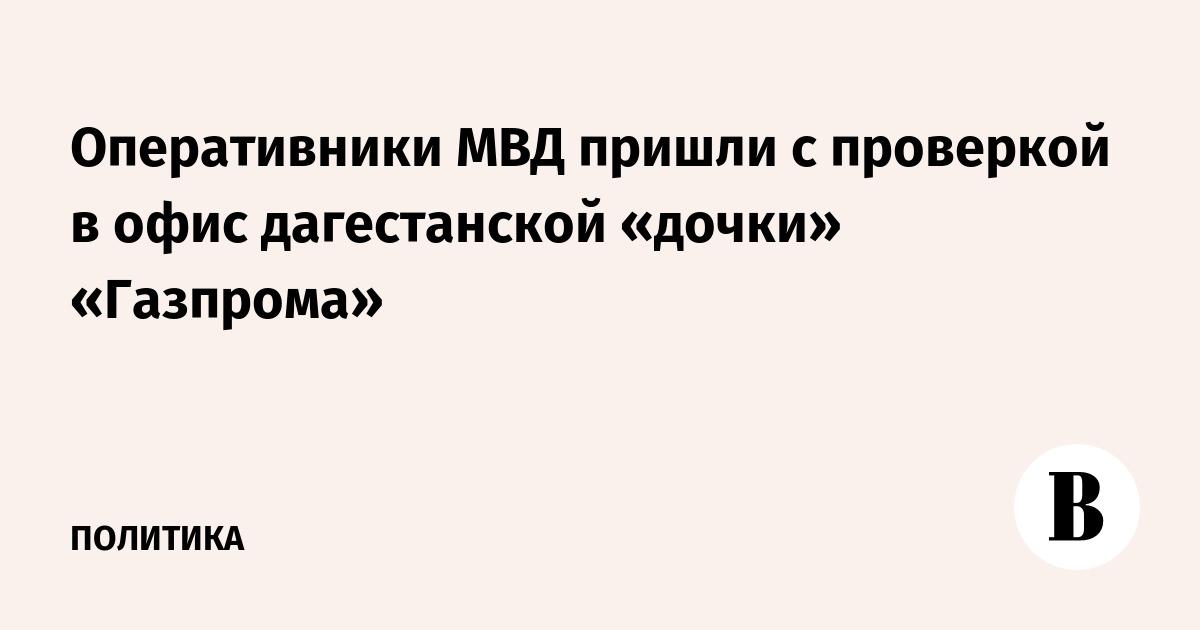 Оперативники МВД пришли с проверкой в офис дагестанской «дочки» «Газпрома»