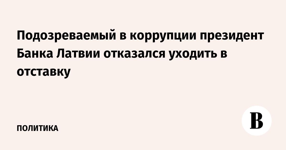 Подозреваемый в коррупции президент Банка Латвии отказался уходить в отставку