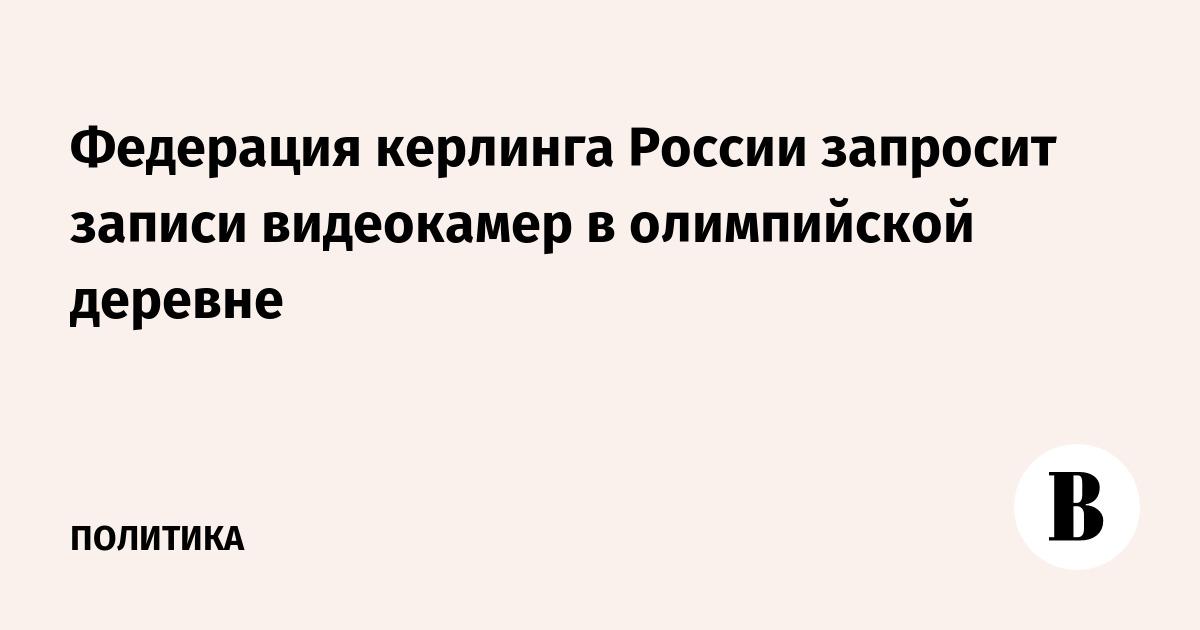 Федерация керлинга России запросит записи видеокамер в олимпийской деревне