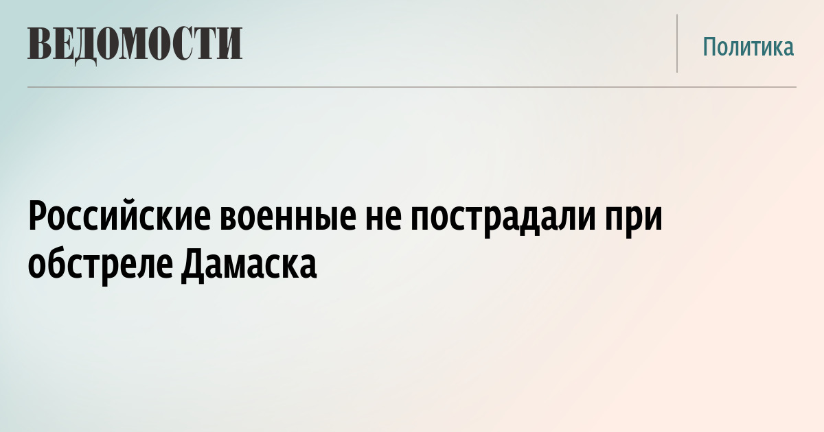 Российские военные не пострадали при обстреле Дамаска
