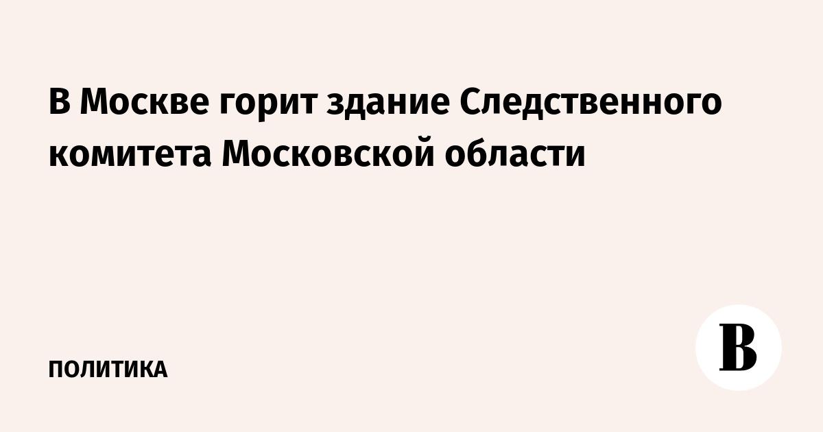 В Москве горит здание Следственного комитета Московской области