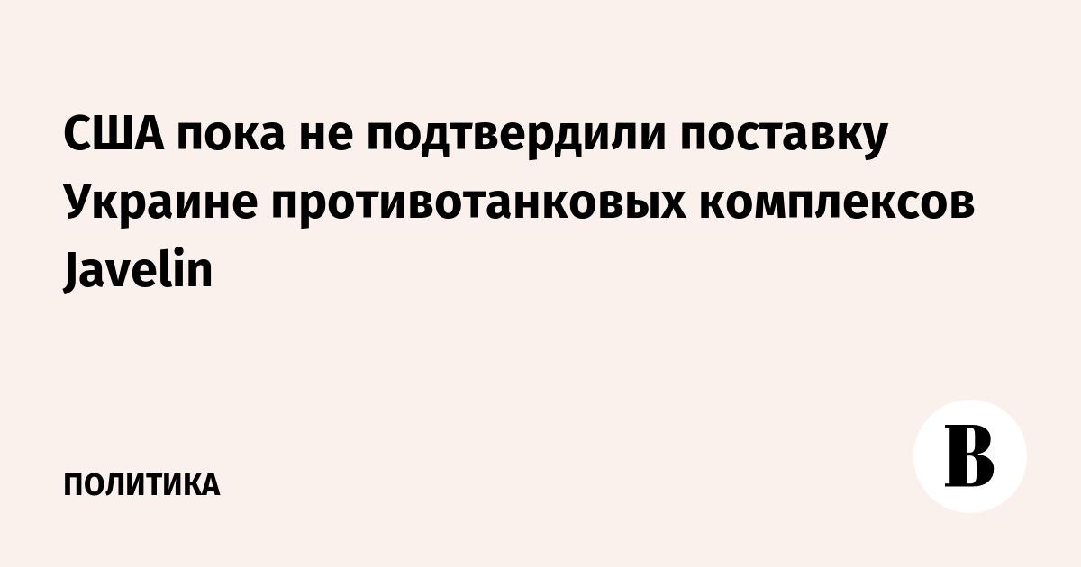 США пока не подтвердили поставку Украине противотанковых комплексов Javelin