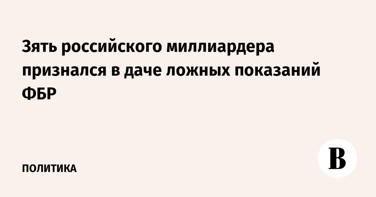 Зять российского миллиардера признался в даче ложных показаний ФБР