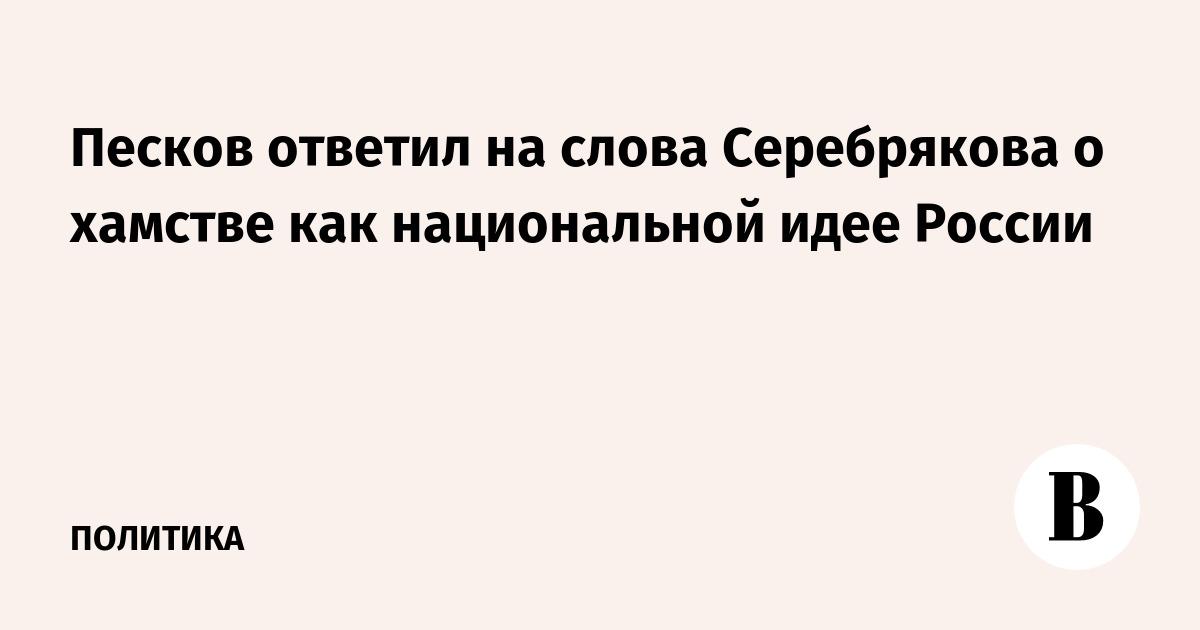 Песков ответил на слова Серебрякова о хамстве как национальной идее России