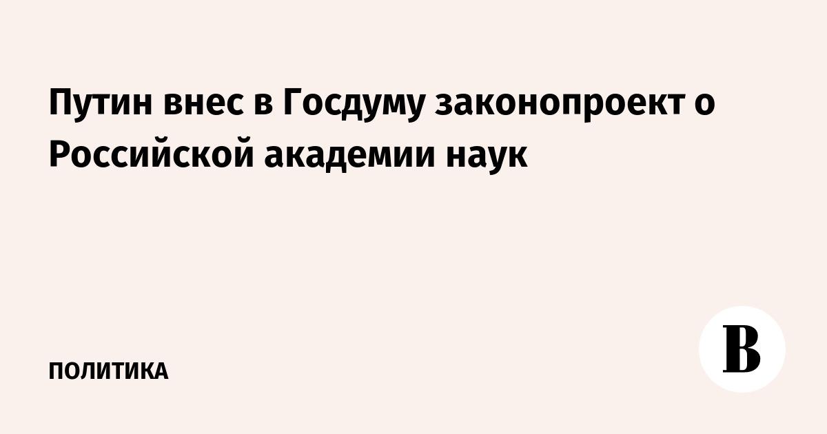 Путин внес в Госдуму законопроект о Российской академии наук