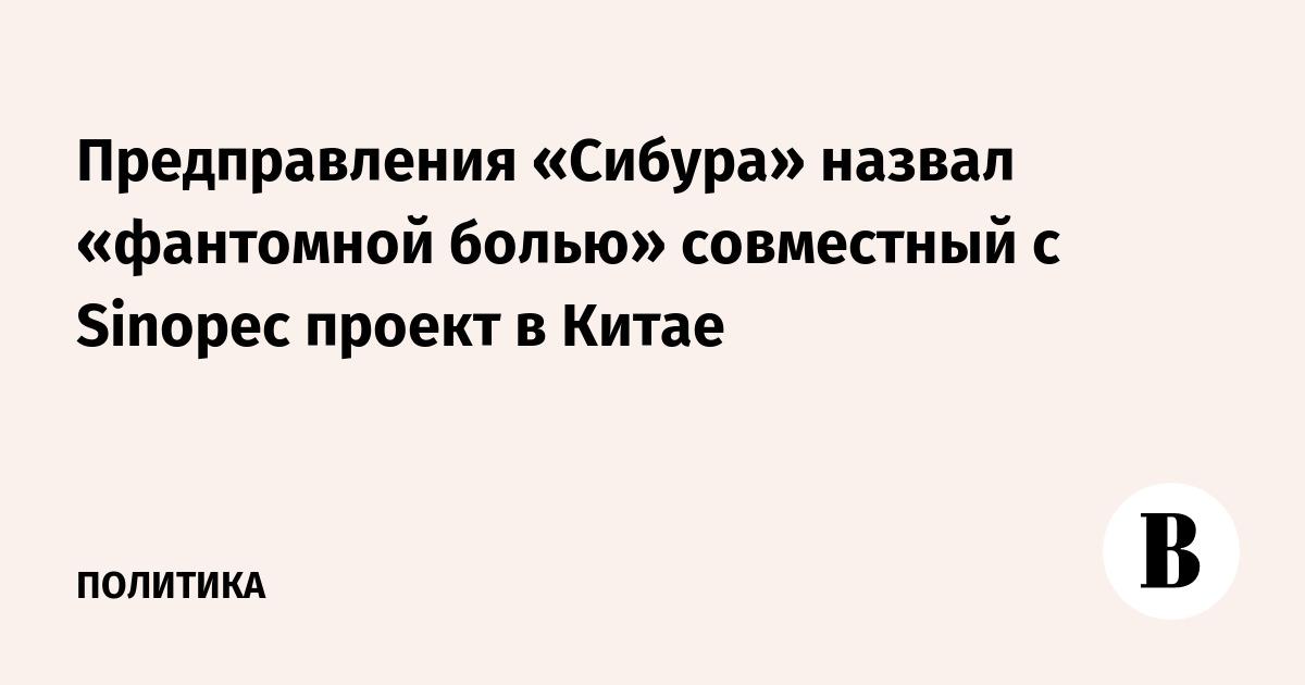 Предправления «Сибура» назвал «фантомной болью» совместный с Sinopec проект в Китае