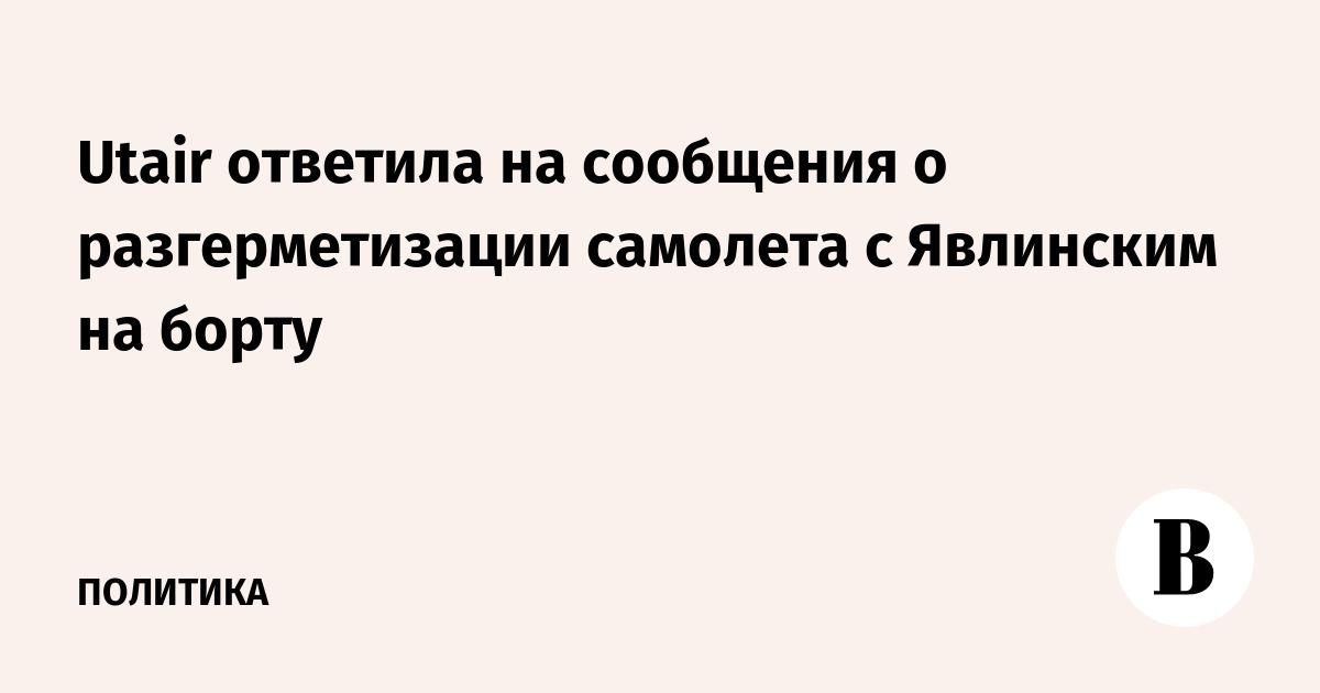 Utair ответила на сообщения о разгерметизации самолета с Явлинским на борту