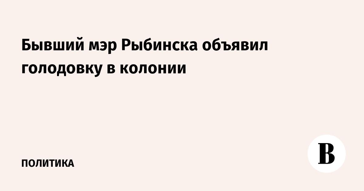 Бывший мэр Рыбинска объявил голодовку в колонии