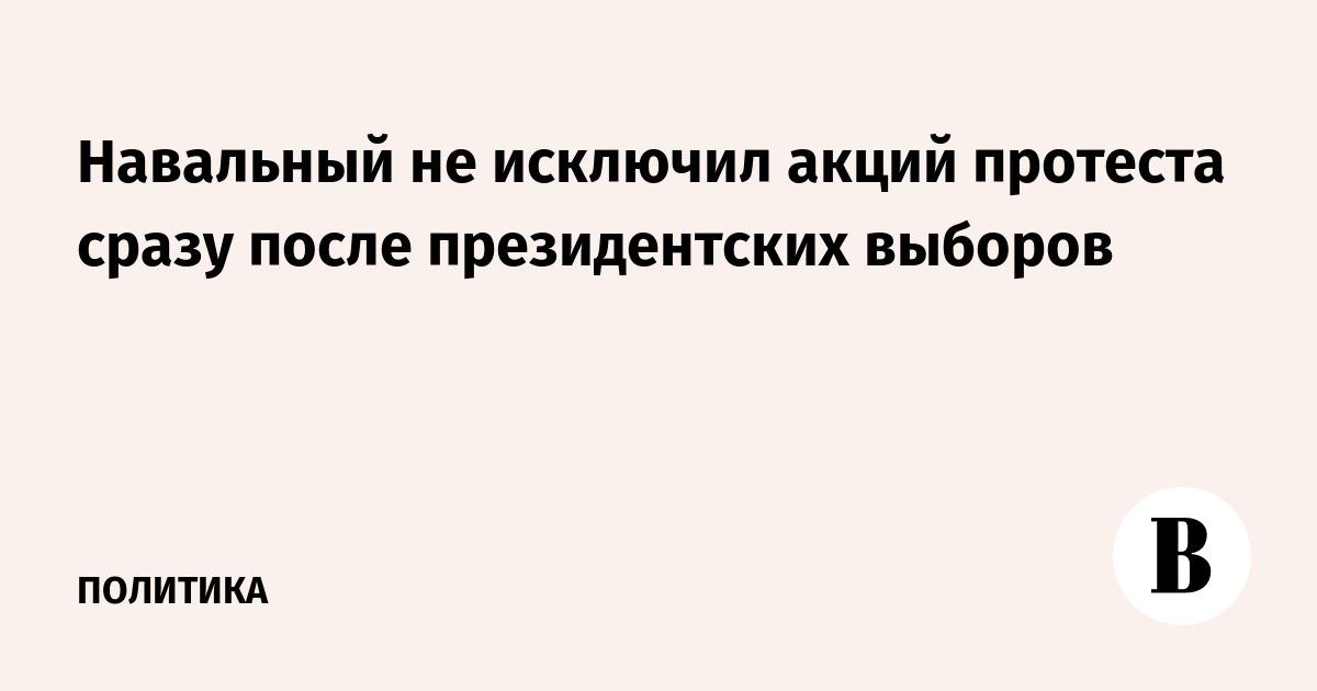 Навальный не исключил акций протеста сразу после президентских выборов