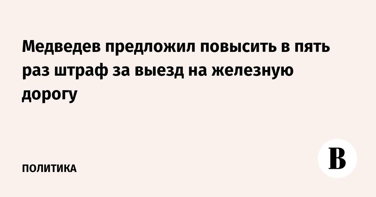 Медведев предложил повысить в пять раз штраф за выезд на железную дорогу