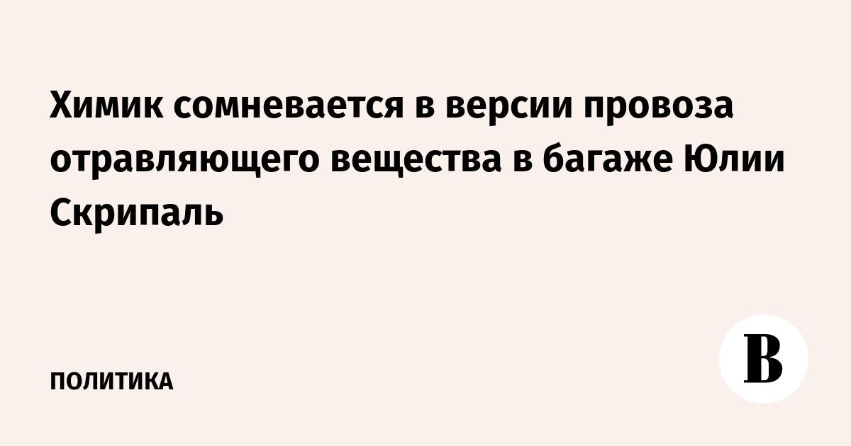 Химик сомневается в версии провоза отравляющего вещества в багаже Юлии Скрипаль