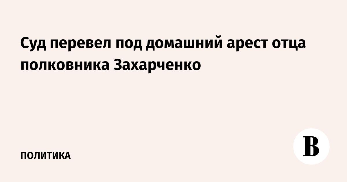 Суд перевел под домашний арест отца полковника Захарченко