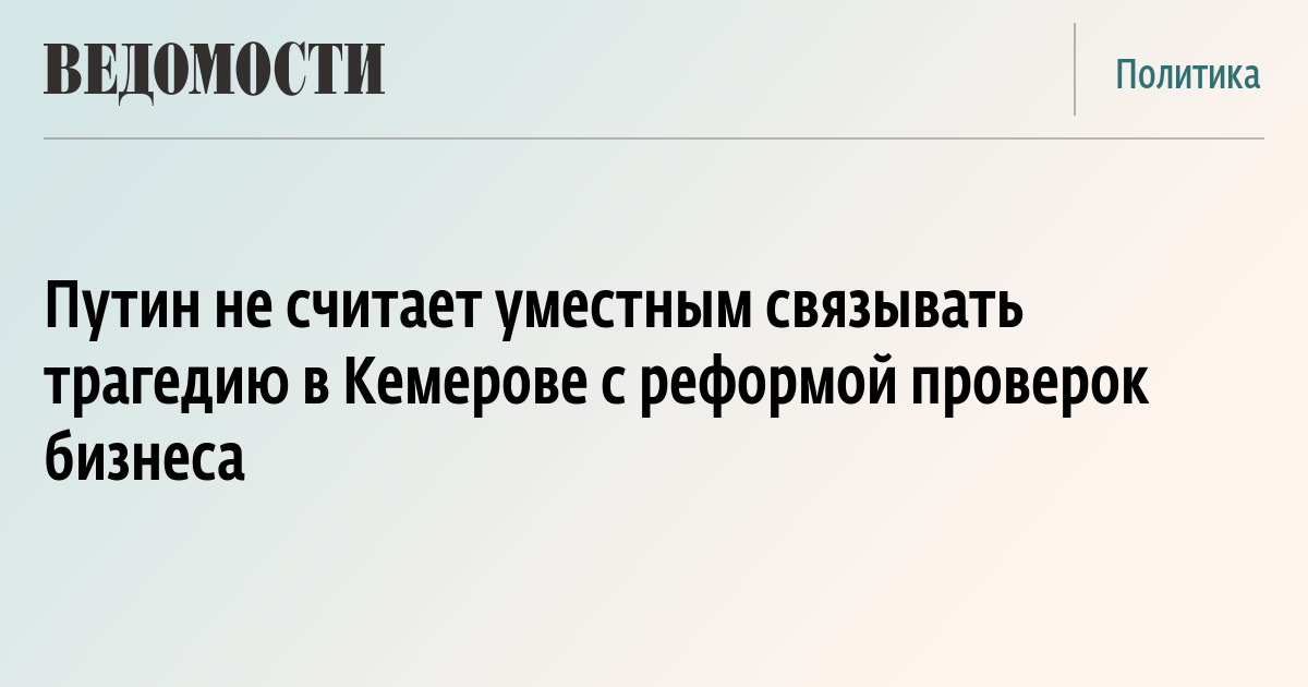 Путин не считает уместным связывать трагедию в Кемерове с реформой проверок бизнеса